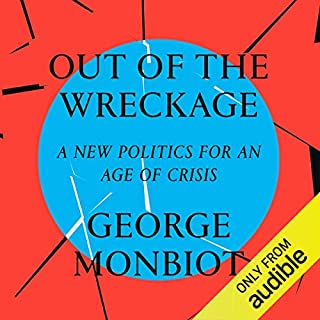 Out of the Wreckage     A New Politics for an Age of Crisis              By:                                                                                                                                 George Monbiot                               Narrated by:                                                                                                                                 George Monbiot                      Length: 5 hrs and 11 mins     256 ratings     Overall 4.5