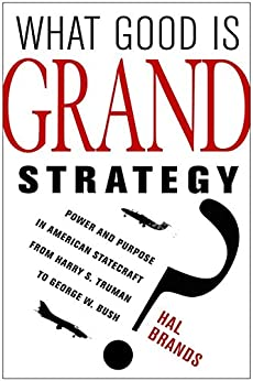 What Good Is Grand Strategy?: Power and Purpose in American Statecraft from Harry S. Truman to George W. Bush by [Hal Brands]