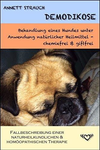 Demodikose - Behandlung eines Hundes unter Anwendung natürlicher Heilmittel - chemiefrei & giftfrei: Fallbeschreibung einer naturheilkundlichen & homöopathischen Demodikose Therapie