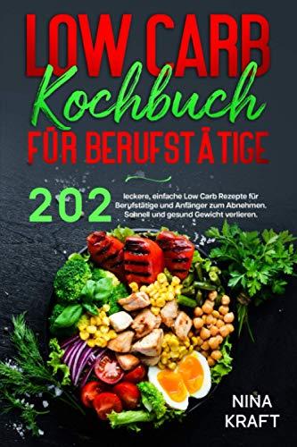Low Carb Kochbuch für Berufstätige: 202 leckere, einfache Low Carb Rezepte für Berufstätige und Anfänger zum Abnehmen. Schnell und gesund Gewicht verlieren.