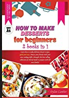 How to Make Desserts for Beginners: 2 BOOKS IN 1: Learn how to make delicious dessert recipes quick and easy. Amaze your friends with your new cooking skills, through this bestselling collection of selected meals to prepare with all your family!