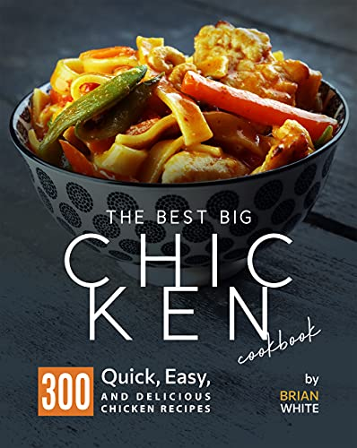 The Best Big Chicken Cookbook: 300 Quick, Easy, And Delicious Chicken Recipes (English Edition)