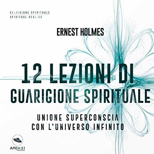 12 lezioni di guarigione spirituale: Unione superconscia con l'universo infinito | Ernest Holmes