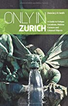 """Only in Zurich: A Guide to Unique Locations, Hidden Corners and Unusual Objects (""""Only in"""" Guides) (Only in Guides)"""