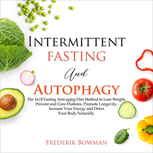 51QJPze6aAL - Intermittent Fasting and Autophagy: The 16/8 Fasting Anti-aging Diet Method to Lose Weight, Prevent and Cure Diabetes, Promote Longevity, Increase Your Energy and Detox Your Body Naturally.
