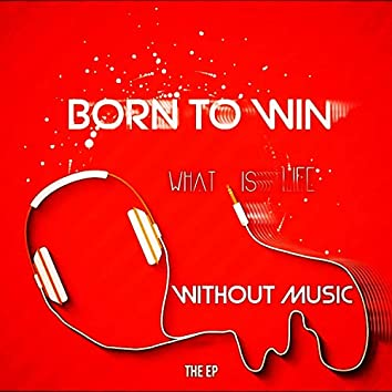 Born to Win What Is Life Without Music the