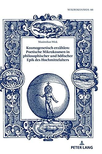 Kosmogenetisch erzählen: Poetische Mikrokosmen in philosophischer und höfischer Epik des Hochmittelalters (Mikrokosmos, Band 88)