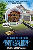 The Inside Secrets to Building and Timber Pest Inspections: An Inspector's Guide