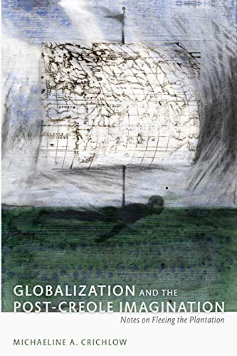 Globalization and the Post-Creole Imagination: Notes on Fleeing the Plantation (A John Hope Franklin Center Book)