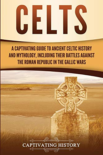 Celts: A Captivating Guide to Ancient Celtic History and Mythology, Including Their Battles Against the Roman Republic in the Gallic Wars (Captivating History)