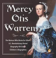 Mercy Otis Warren - The Woman Who Wrote for Others - U.S. Revolutionary Period - Biography 4th Grade - Children's Biographies