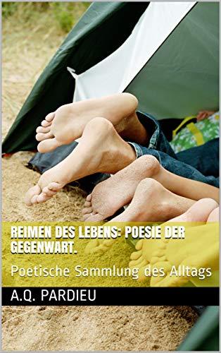 Reimen des Lebens: Poesie der Gegenwart. : Poetische Sammlung des Alltags (Sinn des Lebens/ Reimen des Lebens. Philosophie und Poesie, Dichtung)