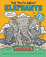 The Truth About Elephants: Seriously Funny Facts About Your Favorite Animals (Truth about Your Favorite Animals)