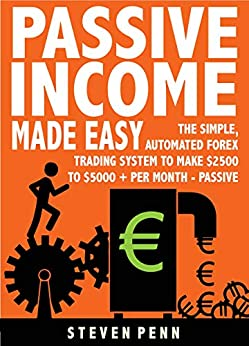 Passive Income Made Easy: The Simple Automated Forex Trading System To Make $2500 To $5000 Per Month - Passive (THAT ANYONE CAN DO) by [Steven Penn]