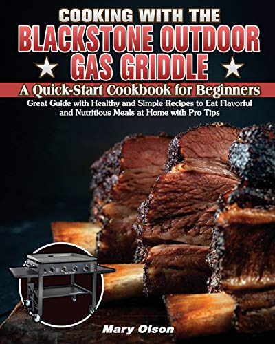 Cooking With the Blackstone Outdoor Gas Griddle, A Quick-Start Cookbook for Beginners