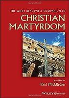 Wiley Blackwell Companion to Christian Martyrdom (Wiley Blackwell Companions to Religion)