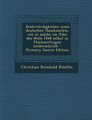 Denkwurdigkeiten Eines Deutschen Hausknechts, Wie Er Solche Im Jahr Des Heils 1848 Selbst in Flachsenfingen Niederschrieb.