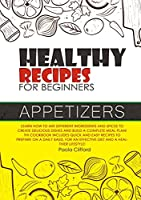 Healthy Recipes for Beginners Appetizers: Learn how to mix different ingredients and spices to create delicious dishes and build a complete meal plan! This cookbook includes quick recipes to prepare on a daily basis, for an effective diet and a healthier lifestyle