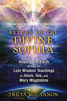 Return of the Divine Sophia: Healing the Earth through the Lost Wisdom Teachings of Jesus, Isis, and Mary Magdalene by [Tricia McCannon]