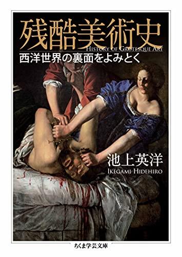 残酷美術史 ──西洋世界の裏面をよみとく (ちくま学芸文庫)