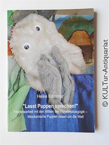Lasst Puppen sprechen!. Friedensarbeit mit den Mitteln der Theaterpädagogik - Mexikanische Puppen reisen um die Welt.