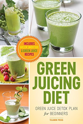 Green Juicing Diet: Green Juice Detox Plan for Beginners-Includes Green Smoothies and Green Juice Recipes