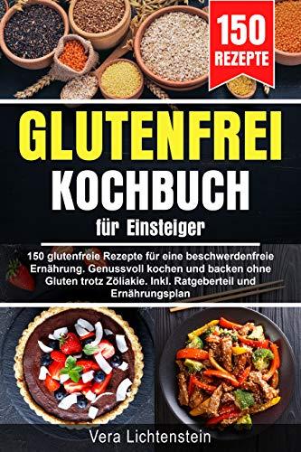 Glutenfrei Kochbuch für Einsteiger: 150 glutenfreie Rezepte für eine beschwerdefreie Ernährung. Genussvoll kochen und backen ohne Gluten trotz Zöliakie. ... und Ernährungsplan (German Edition)