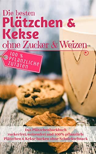 Das Plätzchenbackbuch: Die besten Plätzchen & Kekse ohne Zucker & Weizen: Zuckerfrei, weizenfrei und 100% pflanzlich: Plätzchen und Kekse backen ohne Schnickschnack (Backen - die besten Rezepte)