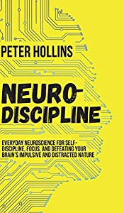 Neuro-Discipline: Everyday Neuroscience for Self-Discipline, Focus, and Defeating Your Brain's Impulsive and Distracted Nature