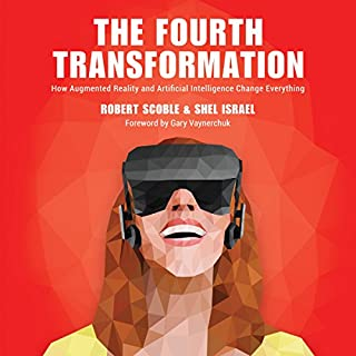 The Fourth Transformation     How Augmented Reality & Artificial Intelligence Will Change Everything              By:                                                                                                                                 Robert Scoble,                                                                                        Shel Israel                               Narrated by:                                                                                                                                 Jeffrey Kafer                      Length: 4 hrs and 29 mins     463 ratings     Overall 4.3