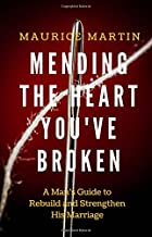 Mending the Heart You've Broken: A Man's Guide to Strengthen and Rebuild His Marriage