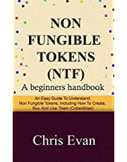 NON FUNGIBLE TOKENS: A Beginners Handbook: An Easy Guide to Understand Non Fungible Tokens, Including How to Create, Buy, and Use Them (Collectibles)
