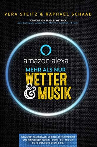 Amazon Alexa - Mehr als nur Wetter & Musik: Was kann Alexa alles? Einfach, unterhaltsam und abwechslungsreich durch den Tag mit Echo Dot, Echo Show & Co. (German Edition)