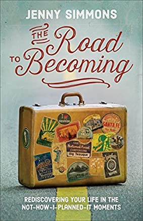 The Road to Becoming: Rediscovering Your Life in the Not-How-I-Planned-It Moments (Good Morning, Lord) by Jenny Simmons (2015-09-01)