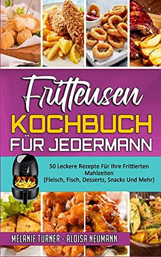 Fritteusen-Kochbuch Für Jedermann: 50 Leckere Rezepte Für Ihre Frittierten Mahlzeiten (Fleisch, Fisch, Desserts, Snacks Und Mehr) (Air Fryer Cookbook for Everyone) (German Version)