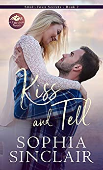 Kiss and Tell: A smart and steamy enemies-to-lovers, sassy heroine romance. (Small-Town Secrets series Book 2) by [Sophia Sinclair]