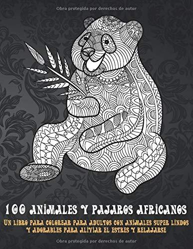 100 animales y pájaros africanos - Un libro para colorear para adultos con animales súper lindos y adorables para aliviar el estrés y relajarse