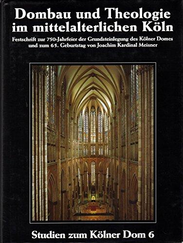 Dombau und Theologie im mittelalterlichen Köln: Festschrift zur 750-Jahrfeier der Grundsteinlegung des Kölner Doms und zum 65. Geburtstag von Joachim Kardinal Meisner 1998