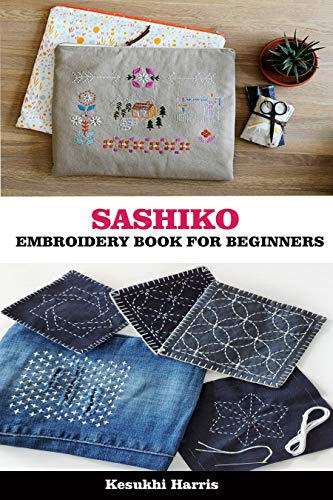 SASHIKO EMBROIDERY BOOK FOR BEGINNERS : Understanding the Fundamentals of Creating Amazing Japanese Stitches and Saving your Worn Out Garments (English Edition)