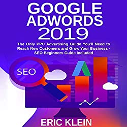 Google AdWords 2019: The Only PPC Advertising Guide You'll Need to Reach New Customers and Grow Your Business