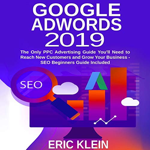 Google AdWords 2019: The Only PPC Advertising Guide You'll Need to Reach New Customers and Grow Your Business audiobook cover art