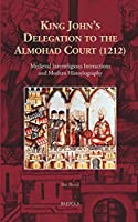 King John's Delegation to the Almohad Court (1212): Medieval Interreligious Interactions and Modern Historiography (Cursor Mundi)