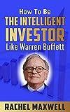 How To Be The Intelligent Investor Like Warren Buffett: (warren buffett book,investing for adults,warren buffett's 3 favorite books,warren buffett way,warren buffett portfolio) (English Edition)