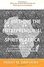 Re-Birthing The Entrepreneurial Spirit in Africa: How to be in control of your destiny and become the person who calls the shots
