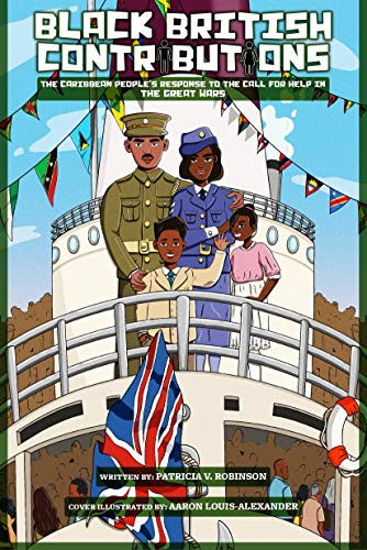 BLACK BRITISH CONTRIBUTIONS: The Caribbean People's Response to The Call for Help in The Great Wars (English Edition)