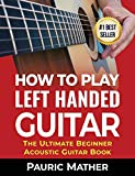 How To Play Left Handed Guitar: The Ultimate Beginner Acoustic Guitar Book