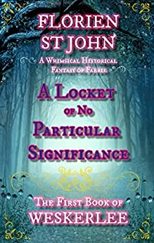 A Locket of No Particular Significance (The First Book of Weskerlee): A Whimsical Historical Fantasy of Faerie by [Florien	 St John]