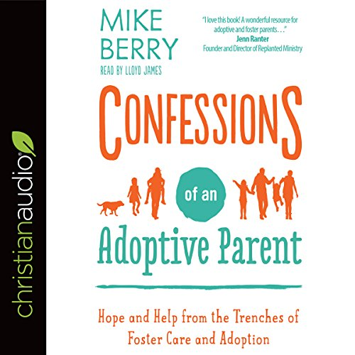 Confessions of an Adoptive Parent     Hope and Help from the Trenches of Foster Care and Adoption              By:                                                                                                                                 Mike Berry                               Narrated by:                                                                                                                                 Lloyd James                      Length: 5 hrs and 47 mins     5 ratings     Overall 4.4