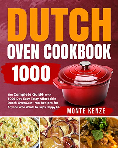 Dutch Oven Cookbook 1000: The Complete Guide with 1000-Day Easy Tasty Affordable Dutch Oven Cast Iron Recipes