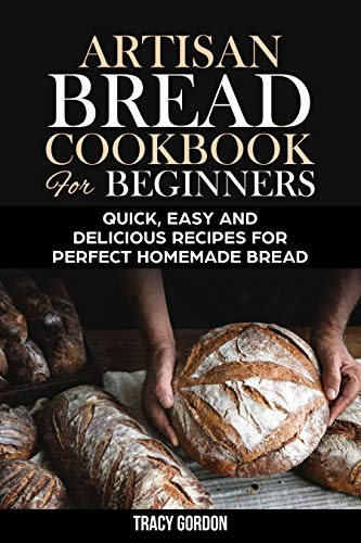 Artisan Bread Cookbook for Beginners: Quick, Easy and Delicious Recipes for Perfect Homemade Bread (English Edition)